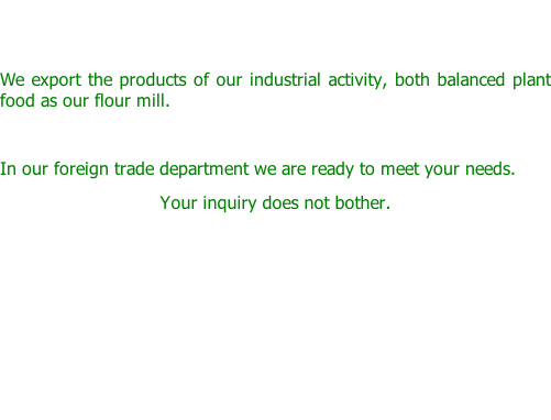 We export the products of our industrial activity, both balanced plant food as our flour mill.  In our foreign trade department we are ready to meet your needs.  Your inquiry does not bother.